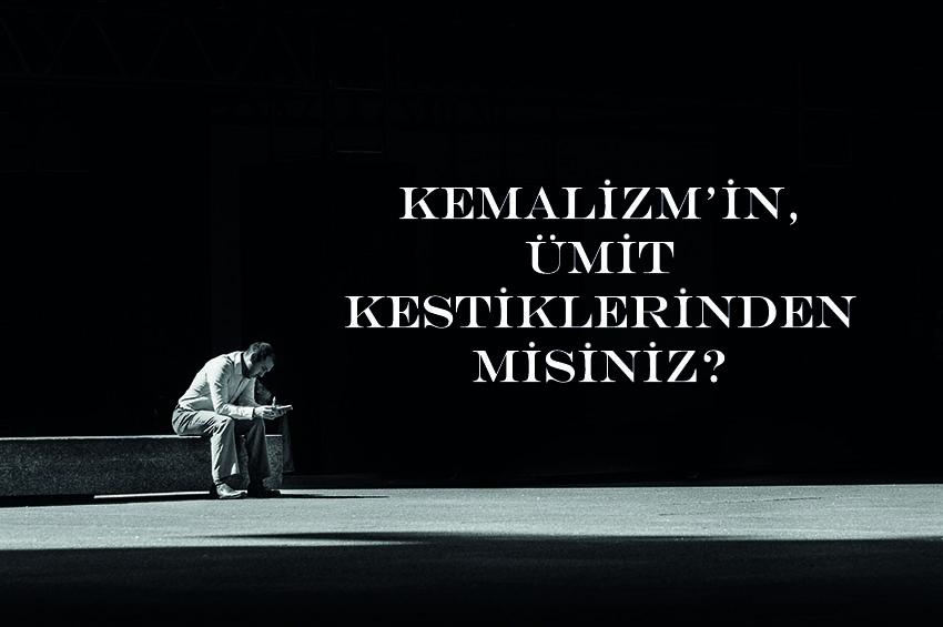 Kemalizm'in, Ümit Kestiklerinden Misiniz?